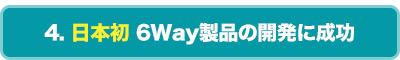 日本初 6Way製品の開発に成功