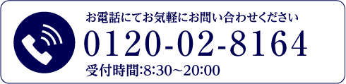 お電話にてお気軽にお問い合わせください。0120-02-8164受付時間:8:30〜20:00